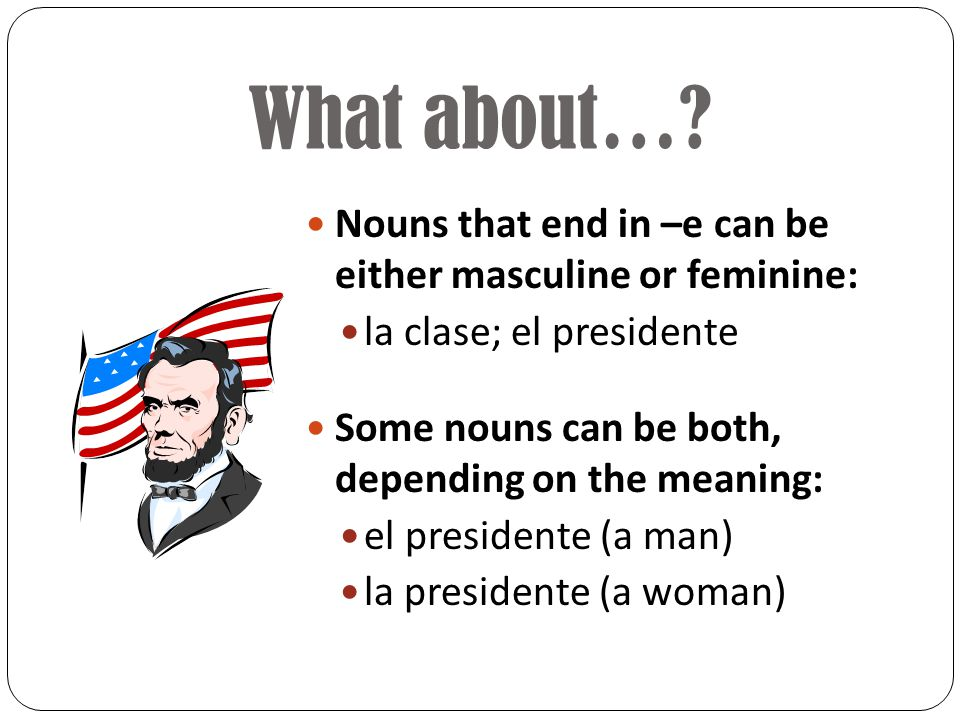 Do you see the pattern? Not all Spanish nouns end in –o and –a, but they still must be either masculine or feminine. Nouns that end in –ión are usuall