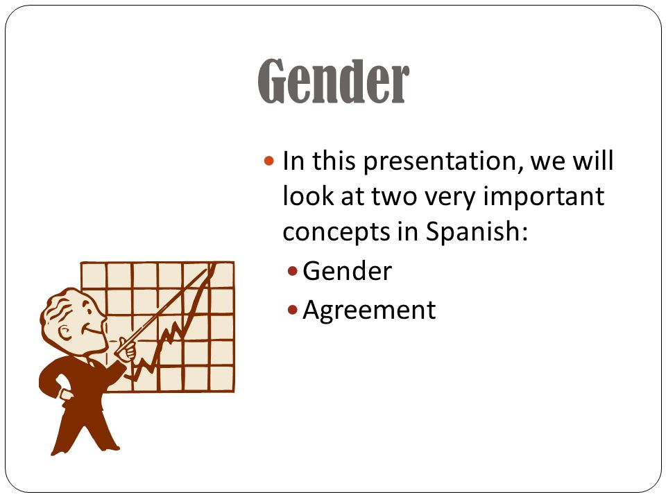 Gender In this presentation, we will look at two very important concepts in Spanish: Gender Agreement