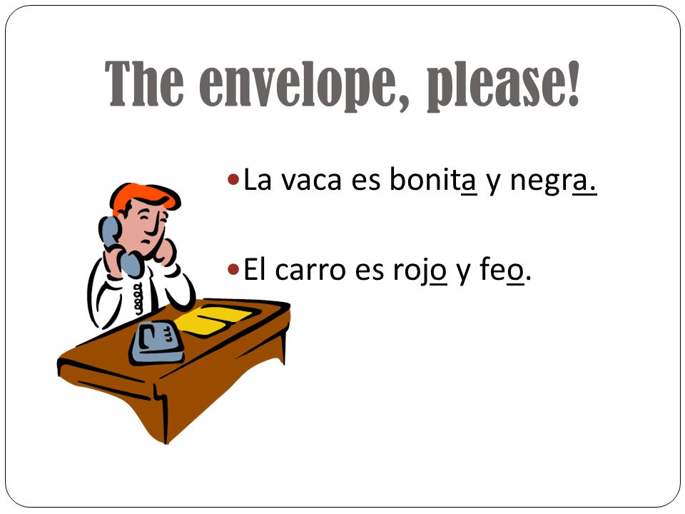 Lets try one! Put the correct ending on each word. La vaca es bonit__ y negr__. Las vacas son bonit__ y negr__. Los carro es roj__ y fe__. Los carros