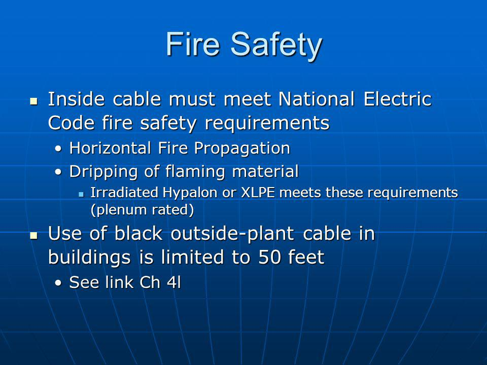 Fire Safety Inside cable must meet National Electric Code fire safety requirements Inside cable must meet National Electric Code fire safety requirements Horizontal Fire PropagationHorizontal Fire Propagation Dripping of flaming materialDripping of flaming material Irradiated Hypalon or XLPE meets these requirements (plenum rated) Irradiated Hypalon or XLPE meets these requirements (plenum rated) Use of black outside-plant cable in buildings is limited to 50 feet Use of black outside-plant cable in buildings is limited to 50 feet See link Ch 4lSee link Ch 4l