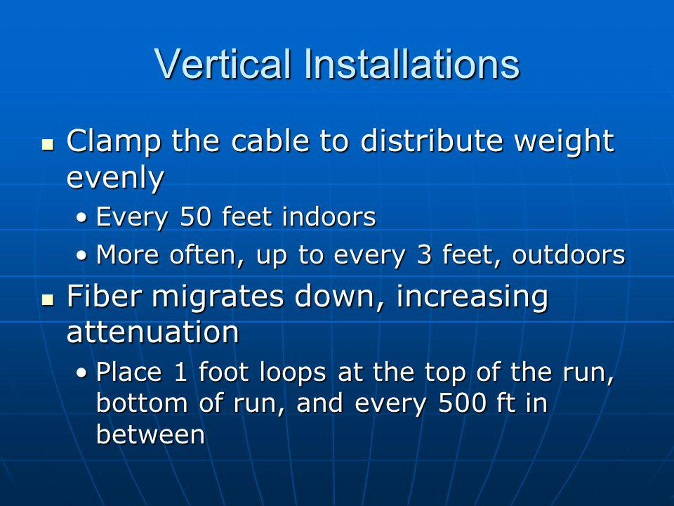 Vertical Installations Clamp the cable to distribute weight evenly Clamp the cable to distribute weight evenly Every 50 feet indoorsEvery 50 feet indoors More often, up to every 3 feet, outdoorsMore often, up to every 3 feet, outdoors Fiber migrates down, increasing attenuation Fiber migrates down, increasing attenuation Place 1 foot loops at the top of the run, bottom of run, and every 500 ft in betweenPlace 1 foot loops at the top of the run, bottom of run, and every 500 ft in between