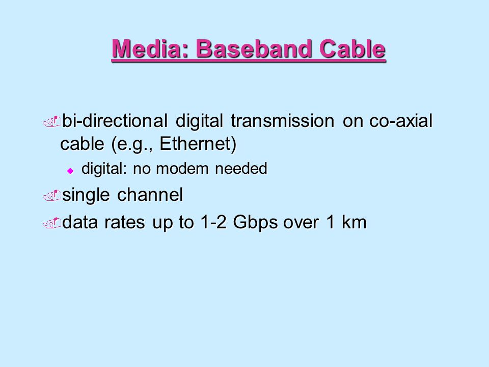 Media: Baseband Cable bi-directional digital transmission on co-axial cable (e.g., Ethernet) bi-directional digital transmission on co-axial cable (e.g., Ethernet) digital: no modem needed digital: no modem needed single channel single channel data rates up to 1-2 Gbps over 1 km data rates up to 1-2 Gbps over 1 km