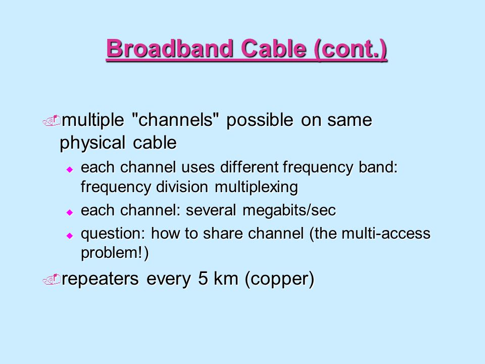 Broadband Cable (cont.) multiple channels possible on same physical cable multiple channels possible on same physical cable each channel uses different frequency band: frequency division multiplexing each channel uses different frequency band: frequency division multiplexing each channel: several megabits/sec each channel: several megabits/sec question: how to share channel (the multi-access problem!) question: how to share channel (the multi-access problem!) repeaters every 5 km (copper) repeaters every 5 km (copper)