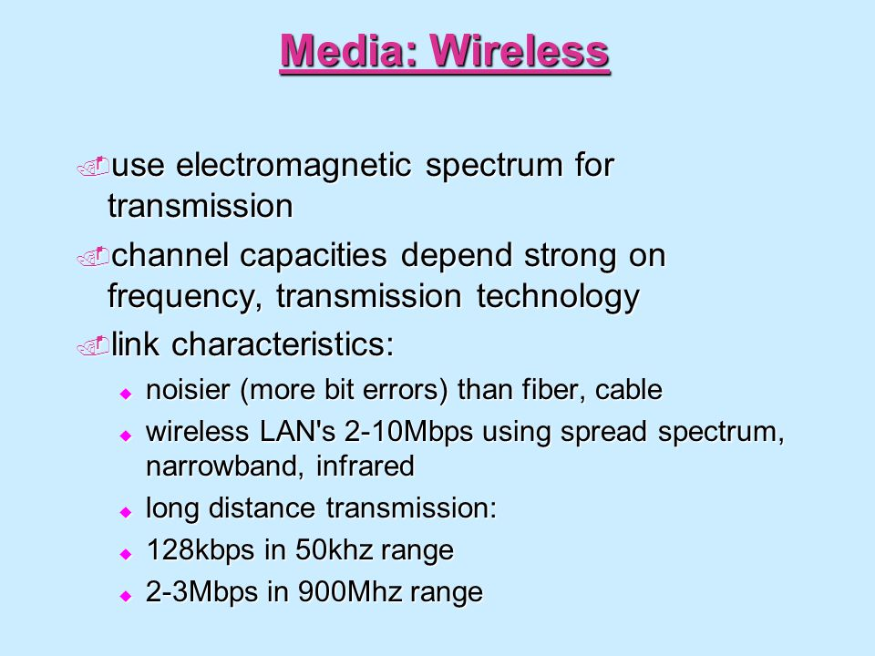 Media: Wireless use electromagnetic spectrum for transmission use electromagnetic spectrum for transmission channel capacities depend strong on frequency, transmission technology channel capacities depend strong on frequency, transmission technology link characteristics: link characteristics: noisier (more bit errors) than fiber, cable noisier (more bit errors) than fiber, cable wireless LAN s 2-10Mbps using spread spectrum, narrowband, infrared wireless LAN s 2-10Mbps using spread spectrum, narrowband, infrared long distance transmission: long distance transmission: 128kbps in 50khz range 128kbps in 50khz range 2-3Mbps in 900Mhz range 2-3Mbps in 900Mhz range