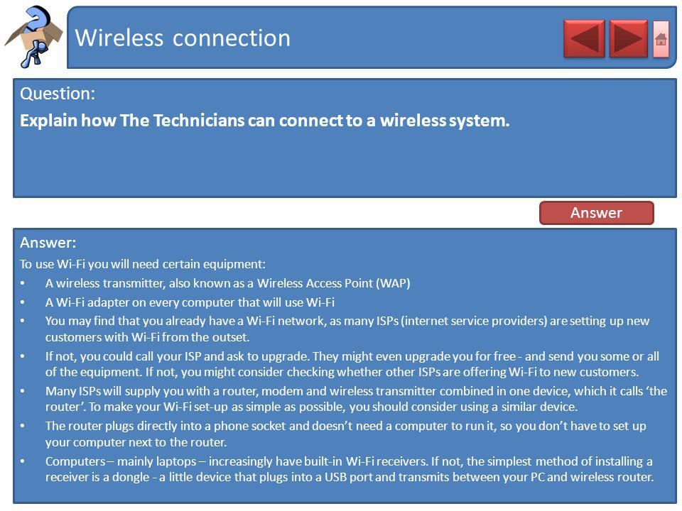Wireless connection Question: Explain how The Technicians can connect to a wireless system. Answer: To use Wi-Fi you will need certain equipment: A wi