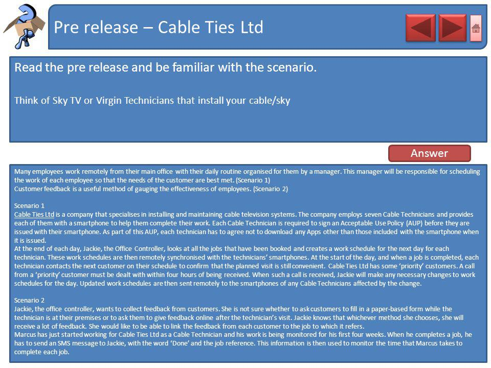 Pre release – Cable Ties Ltd Read the pre release and be familiar with the scenario. Think of Sky TV or Virgin Technicians that install your cable/sky