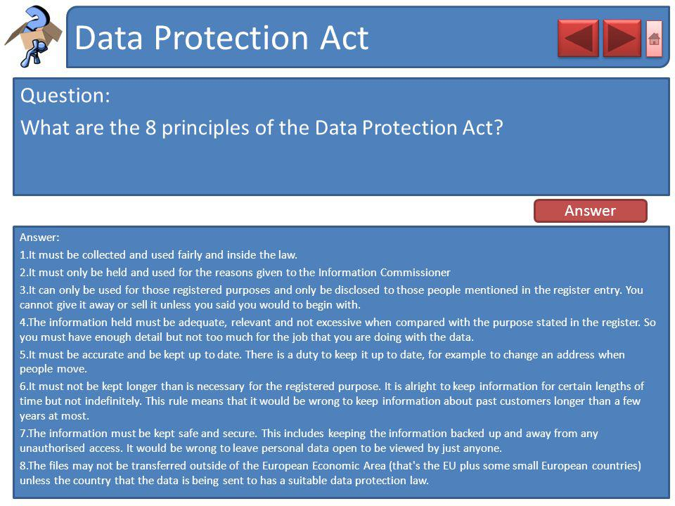 Data Protection Act Question: What are the 8 principles of the Data Protection Act? Answer: 1.It must be collected and used fairly and inside the law.