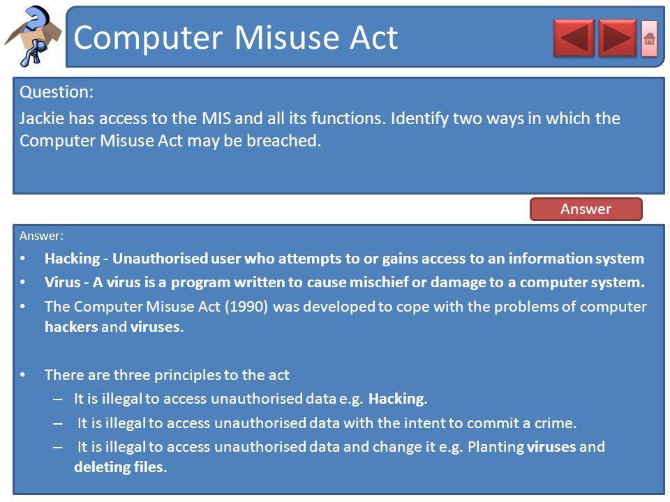 Computer Misuse Act Question: Jackie has access to the MIS and all its functions. Identify two ways in which the Computer Misuse Act may be breached.