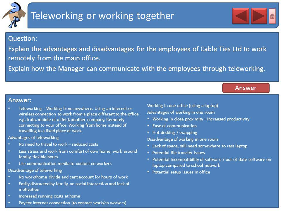 Teleworking or working together Question: Explain the advantages and disadvantages for the employees of Cable Ties Ltd to work remotely from the main