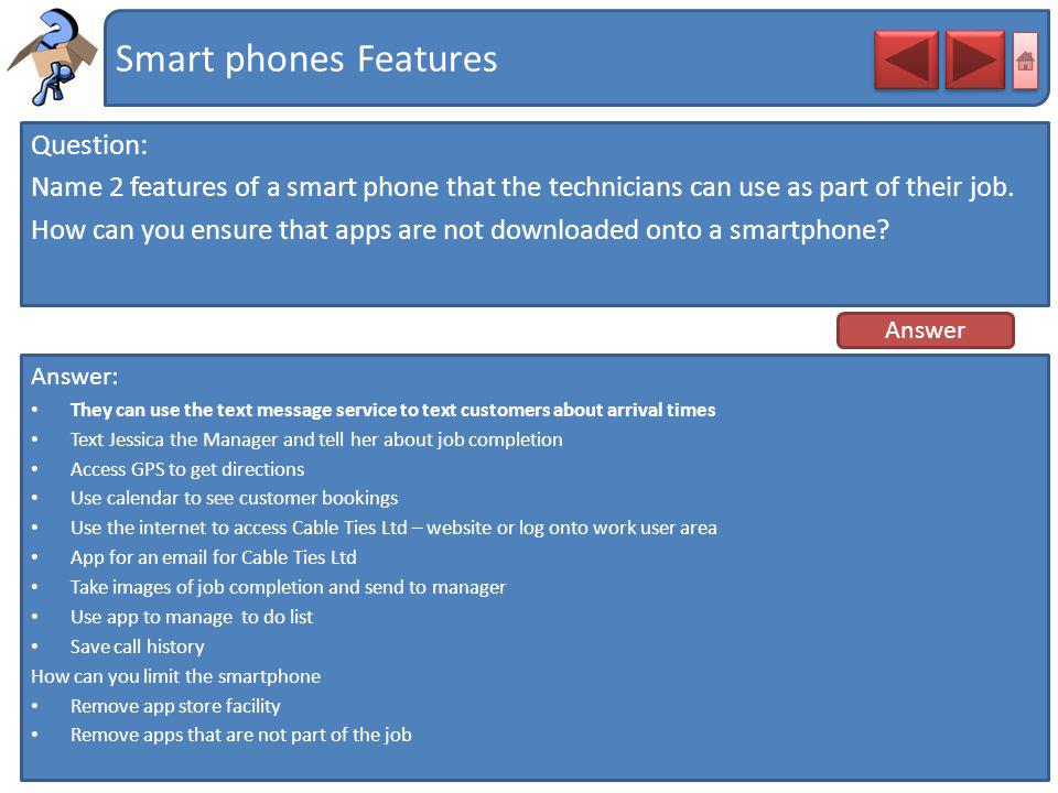 Smart phones Features Question: Name 2 features of a smart phone that the technicians can use as part of their job. How can you ensure that apps are n