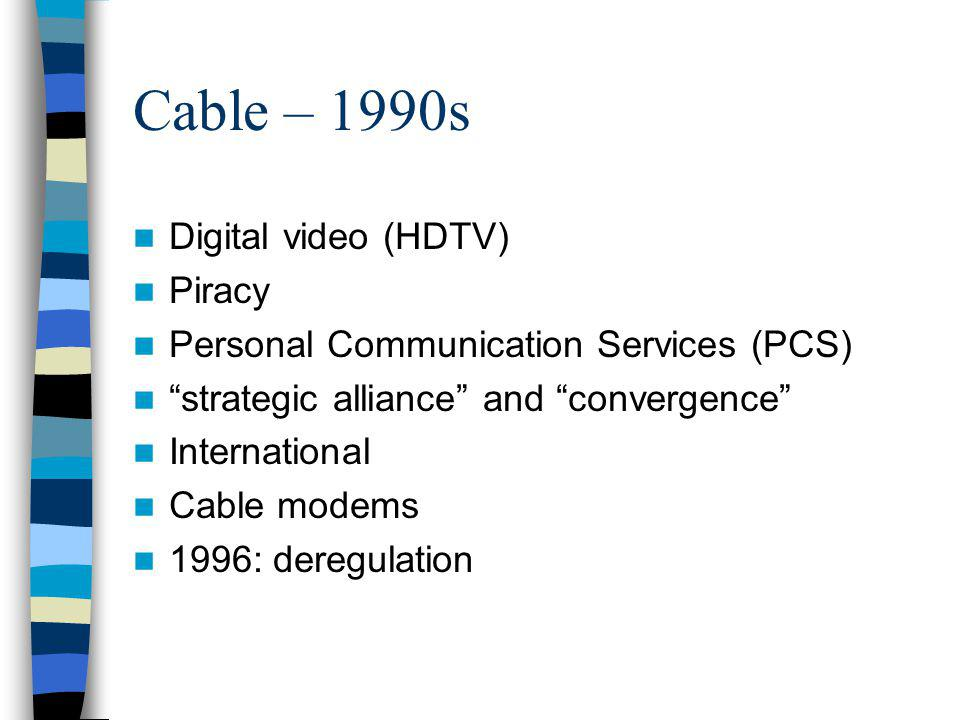 Cable – 1990s Digital video (HDTV) Piracy Personal Communication Services (PCS) strategic alliance and convergence International Cable modems 1996: deregulation