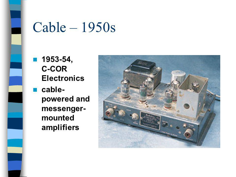 Cable – 1950s 1956-1957 Solid state electronics Challenges: –No satellites –No microwaves –Co-channel problems