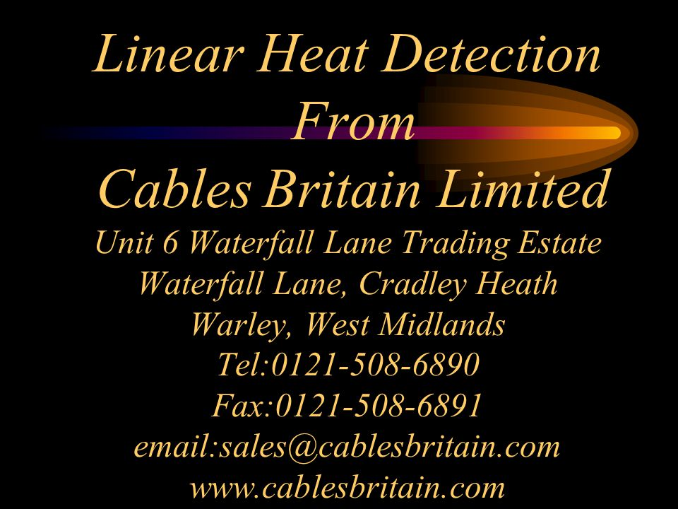 Linear Heat Detection From Cables Britain Limited Unit 6 Waterfall Lane Trading Estate Waterfall Lane, Cradley Heath Warley, West Midlands Tel:0121-508-6890 Fax:0121-508-6891 email:sales@cablesbritain.com www.cablesbritain.com