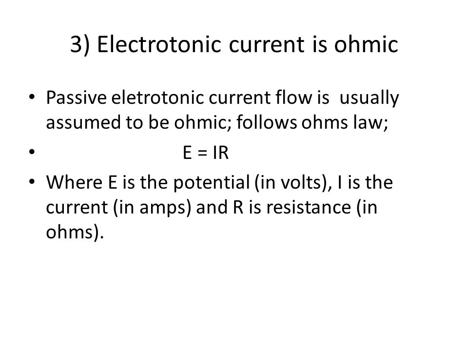 3) Electrotonic current is ohmic Passive eletrotonic current flow is usually assumed to be ohmic; follows ohms law; E = IR Where E is the potential (i