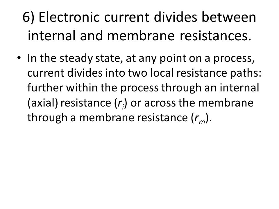 6) Electronic current divides between internal and membrane resistances. In the steady state, at any point on a process, current divides into two loca