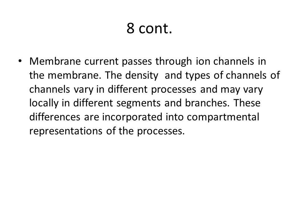 8 cont. Membrane current passes through ion channels in the membrane. The density and types of channels of channels vary in different processes and ma
