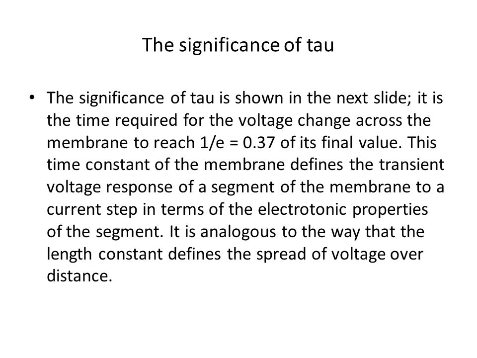 The significance of tau The significance of tau is shown in the next slide; it is the time required for the voltage change across the membrane to reac