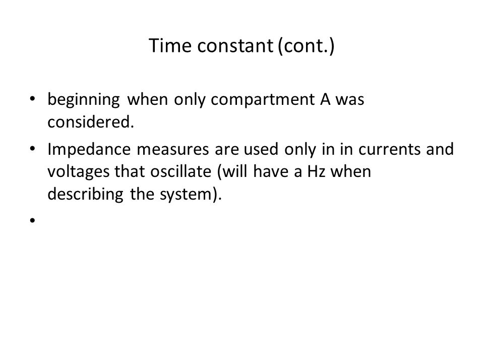 Time constant (cont.) beginning when only compartment A was considered. Impedance measures are used only in in currents and voltages that oscillate (w