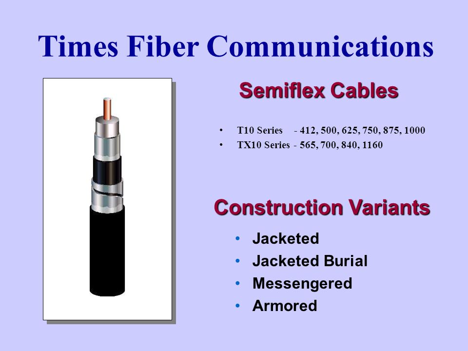 Times Fiber Communications Semiflex Cables T10 Series - 412, 500, 625, 750, 875, 1000 TX10 Series - 565, 700, 840, 1160 Jacketed Jacketed Burial Messengered Armored Construction Variants