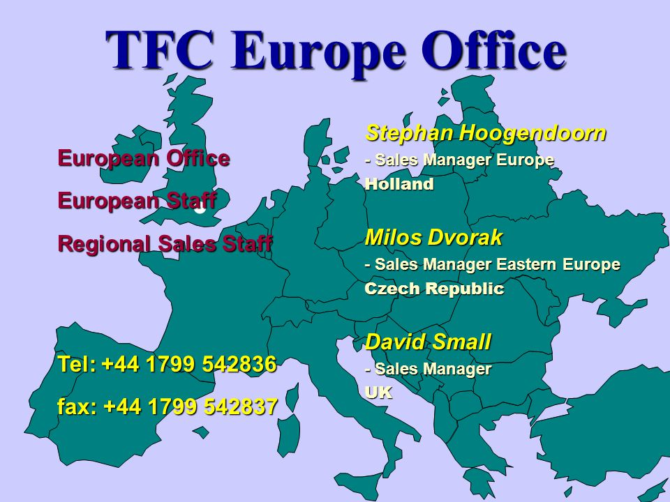 TFC Europe Office Stephan Hoogendoorn - Sales Manager Europe Holland Milos Dvorak - Sales Manager Eastern Europe Czech Republic David Small - Sales Manager UK Tel: +44 1799 542836 fax: +44 1799 542837 European Office European Staff Regional Sales Staff