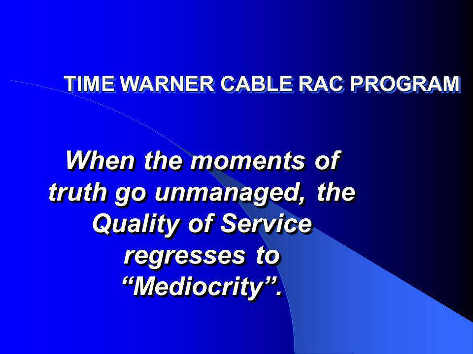 TIME WARNER CABLE RAC PROGRAM When the moments of truth go unmanaged, the Quality of Service regresses to Mediocrity.