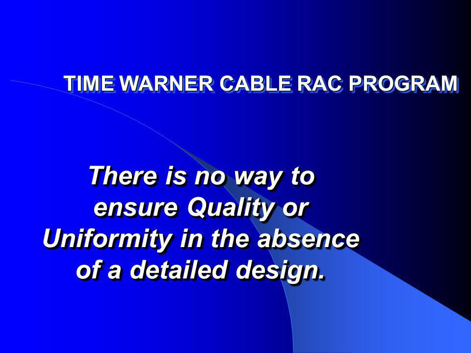 TIME WARNER CABLE RAC PROGRAM There is no way to ensure Quality or Uniformity in the absence of a detailed design.