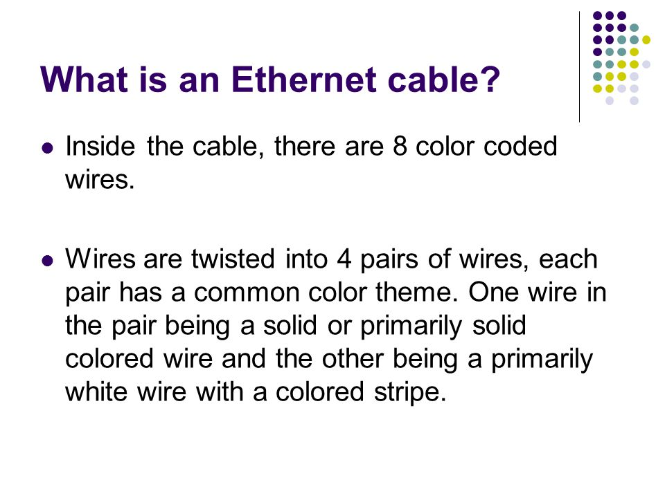 What is an Ethernet cable.Inside the cable, there are 8 color coded wires.