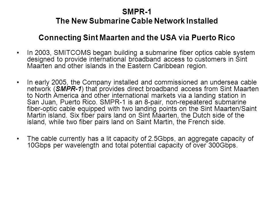 SMPR-1 The New Submarine Cable Network Installed Connecting Sint Maarten and the USA via Puerto Rico In 2003, SMITCOMS began building a submarine fiber optics cable system designed to provide international broadband access to customers in Sint Maarten and other islands in the Eastern Caribbean region.