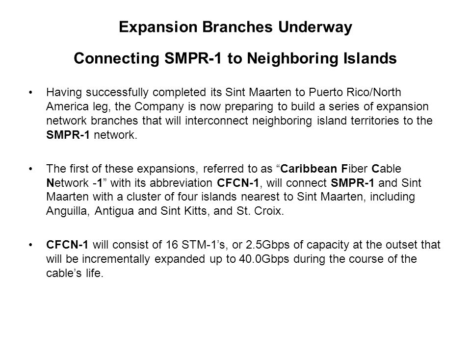 Expansion Branches Underway Connecting SMPR-1 to Neighboring Islands Having successfully completed its Sint Maarten to Puerto Rico/North America leg, the Company is now preparing to build a series of expansion network branches that will interconnect neighboring island territories to the SMPR-1 network.