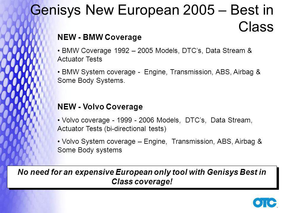 Genisys New European 2005 – Best in Class NEW - BMW Coverage BMW Coverage 1992 – 2005 Models, DTCs, Data Stream & Actuator Tests BMW System coverage - Engine, Transmission, ABS, Airbag & Some Body Systems.