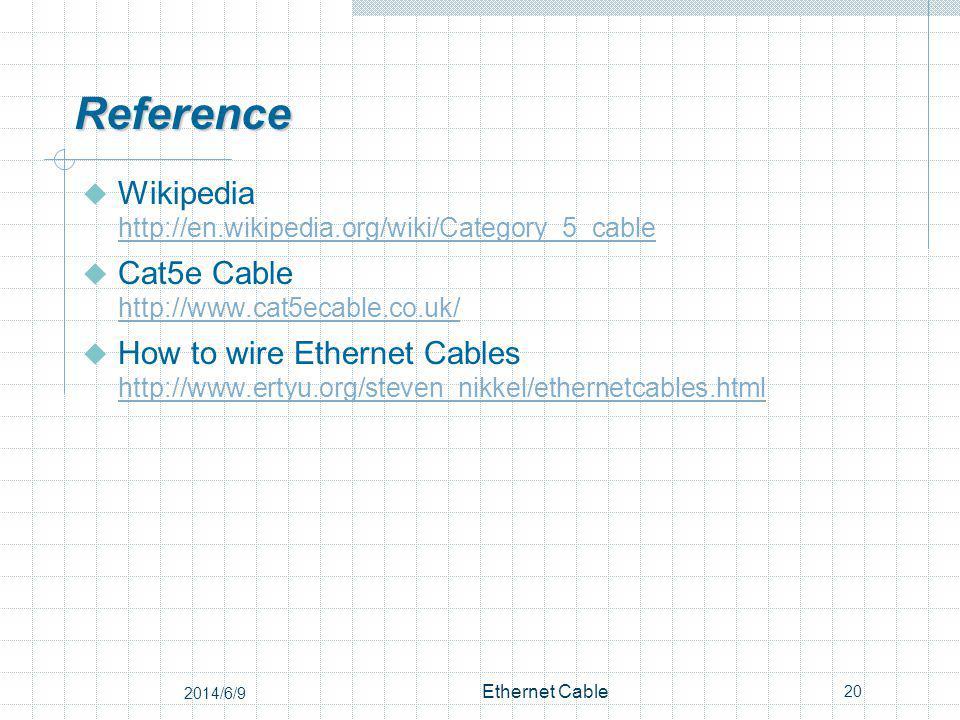 Reference Wikipedia http://en.wikipedia.org/wiki/Category_5_cable http://en.wikipedia.org/wiki/Category_5_cable Cat5e Cable http://www.cat5ecable.co.uk/ http://www.cat5ecable.co.uk/ How to wire Ethernet Cables http://www.ertyu.org/steven_nikkel/ethernetcables.html http://www.ertyu.org/steven_nikkel/ethernetcables.html 20 Ethernet Cable 2014/6/9