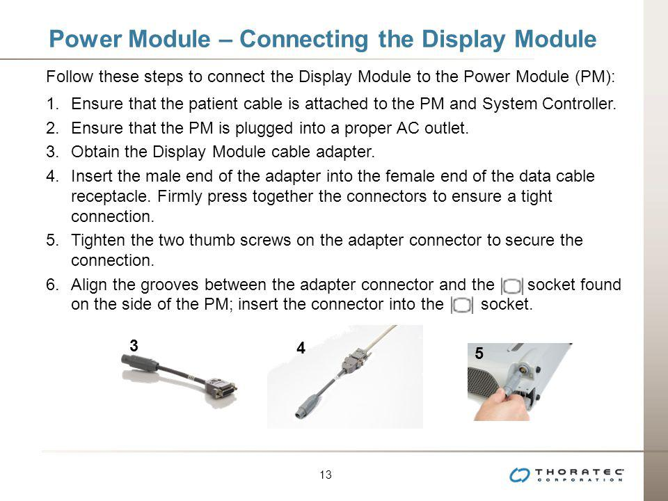 13 Power Module – Connecting the Display Module Follow these steps to connect the Display Module to the Power Module (PM): 1.Ensure that the patient c