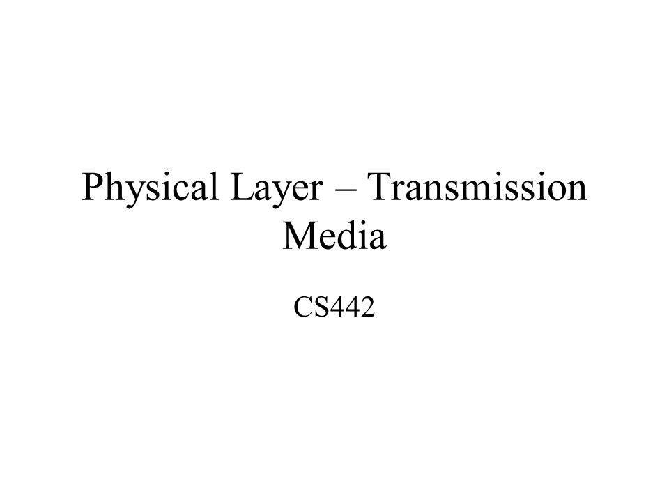 Physical Layer – Transmission Media CS442