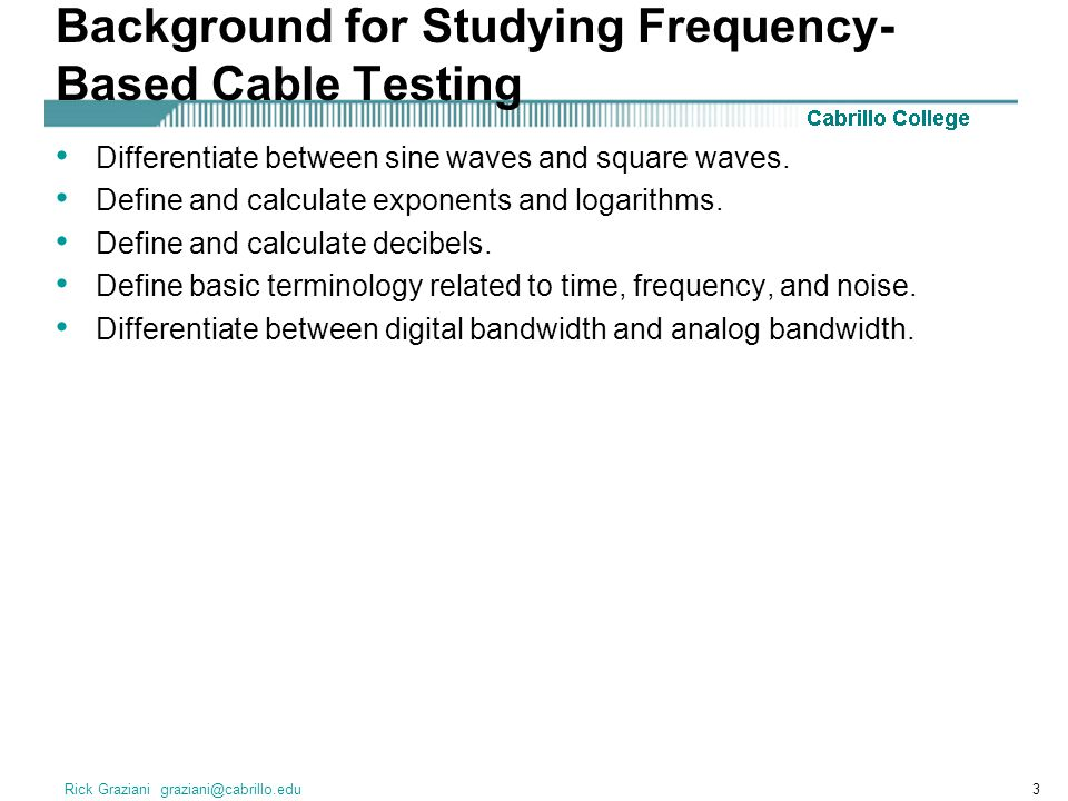 Rick Graziani graziani@cabrillo.edu3 Background for Studying Frequency- Based Cable Testing Differentiate between sine waves and square waves. Define