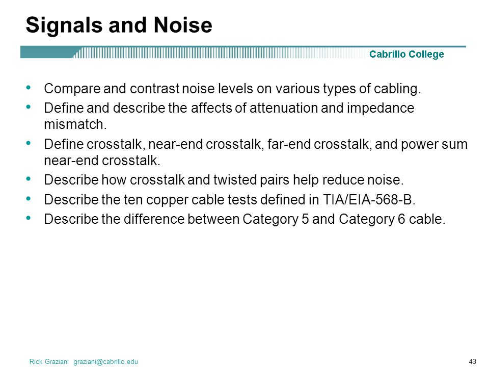 Rick Graziani graziani@cabrillo.edu43 Signals and Noise Compare and contrast noise levels on various types of cabling. Define and describe the affects