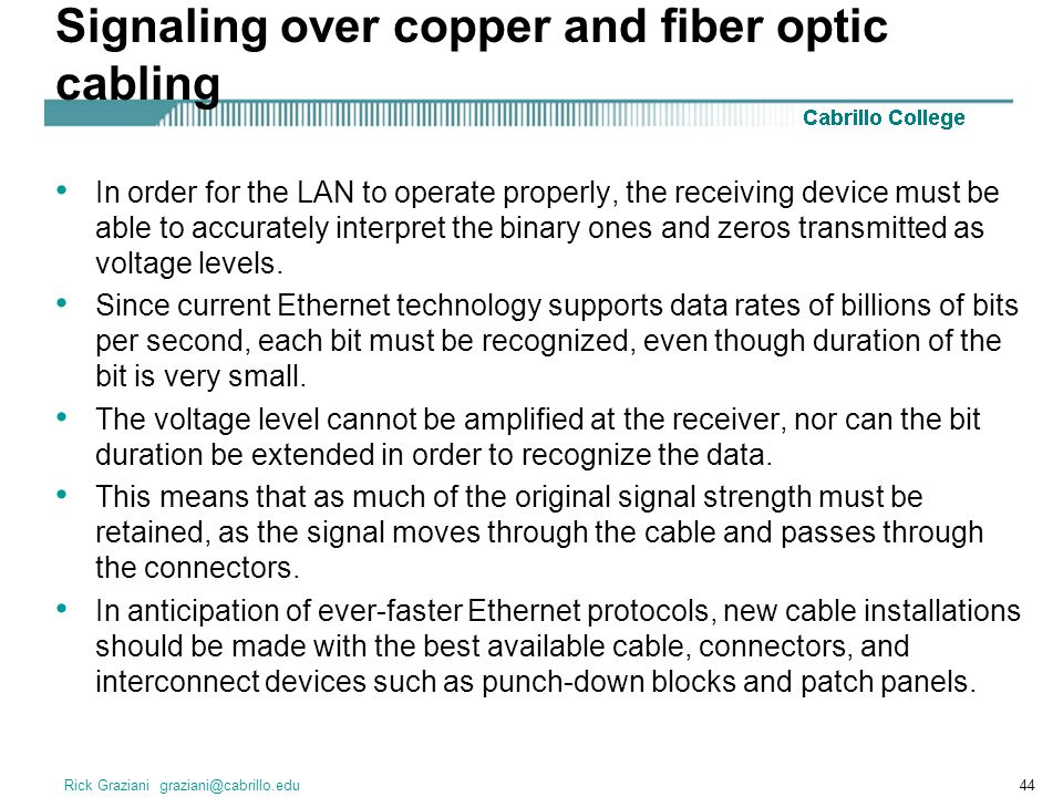 Rick Graziani graziani@cabrillo.edu44 Signaling over copper and fiber optic cabling In order for the LAN to operate properly, the receiving device mus