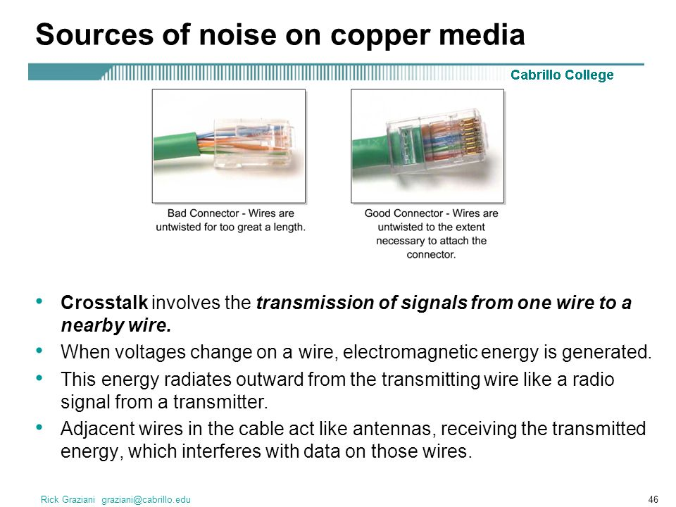 Rick Graziani graziani@cabrillo.edu46 Sources of noise on copper media Crosstalk involves the transmission of signals from one wire to a nearby wire.