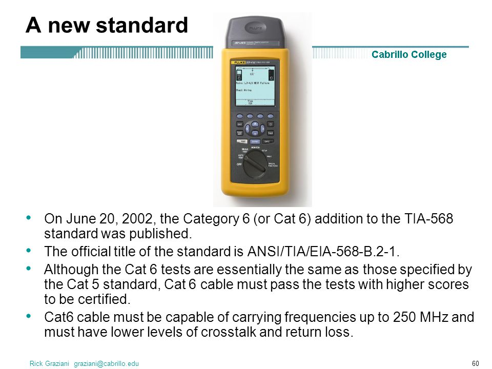 Rick Graziani graziani@cabrillo.edu60 A new standard On June 20, 2002, the Category 6 (or Cat 6) addition to the TIA-568 standard was published. The o