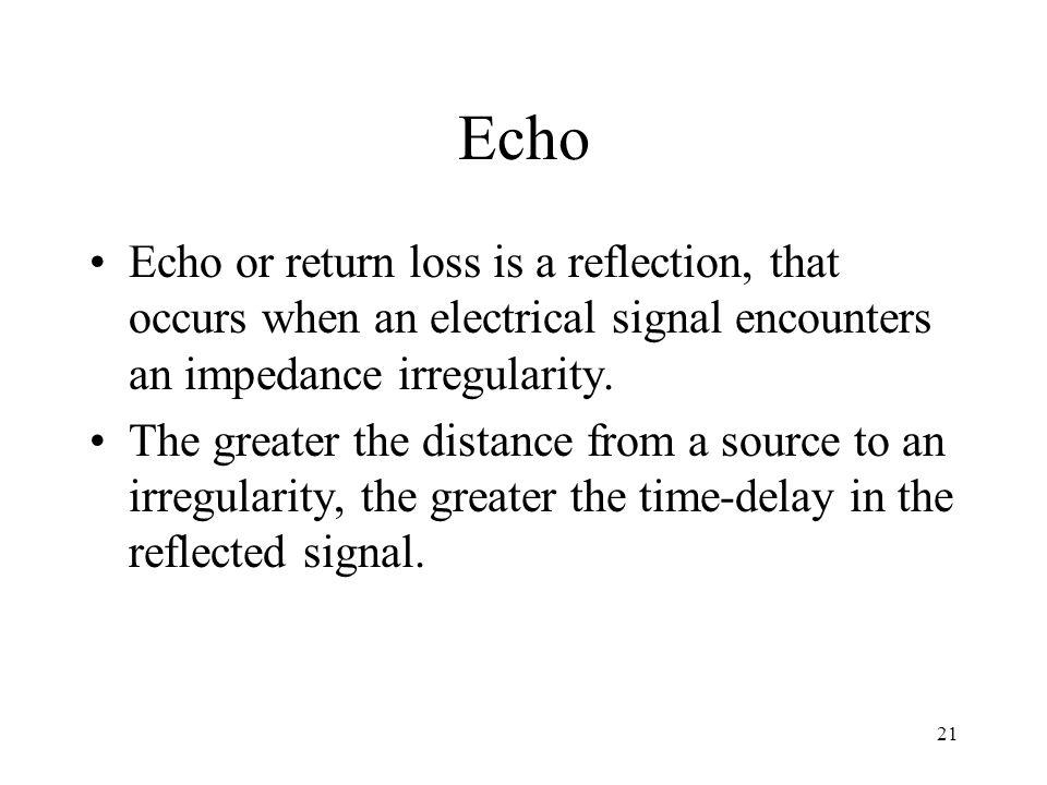 21 Echo Echo or return loss is a reflection, that occurs when an electrical signal encounters an impedance irregularity.