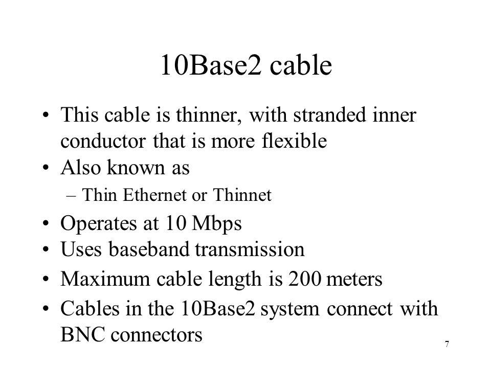 7 10Base2 cable This cable is thinner, with stranded inner conductor that is more flexible Also known as –Thin Ethernet or Thinnet Operates at 10 Mbps Uses baseband transmission Maximum cable length is 200 meters Cables in the 10Base2 system connect with BNC connectors