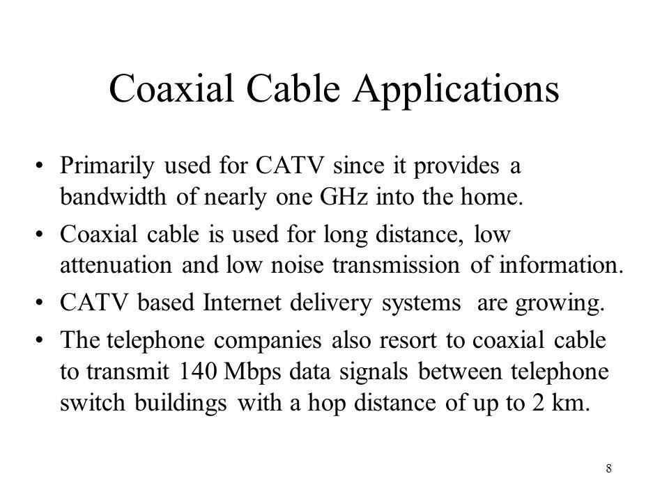 8 Coaxial Cable Applications Primarily used for CATV since it provides a bandwidth of nearly one GHz into the home.