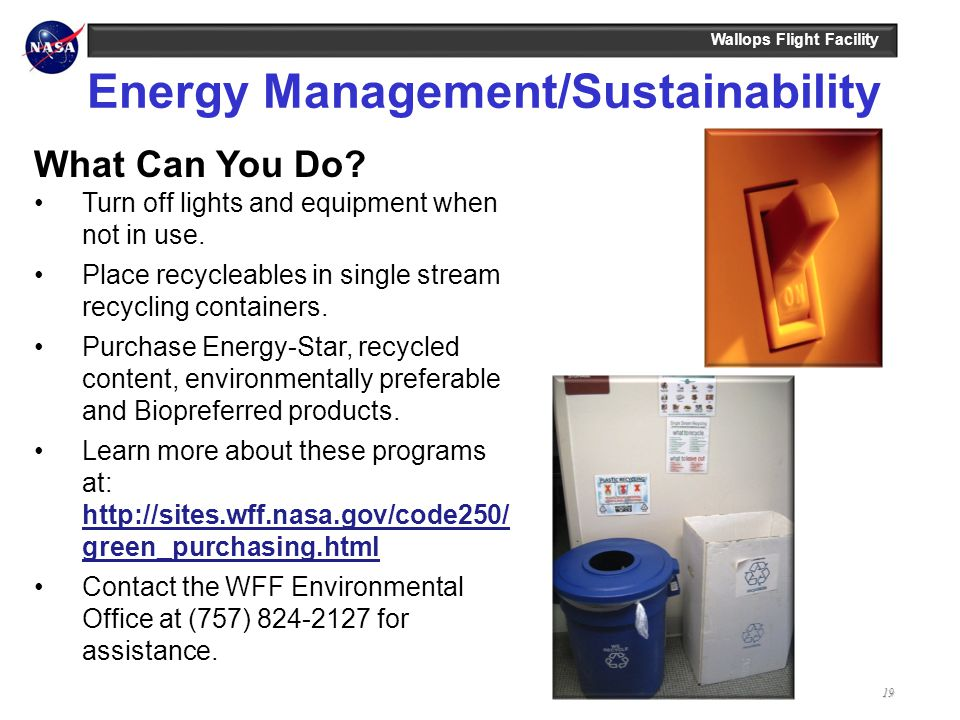 Wallops Flight Facility19 Energy Management/Sustainability What Can You Do? Turn off lights and equipment when not in use. Place recycleables in singl
