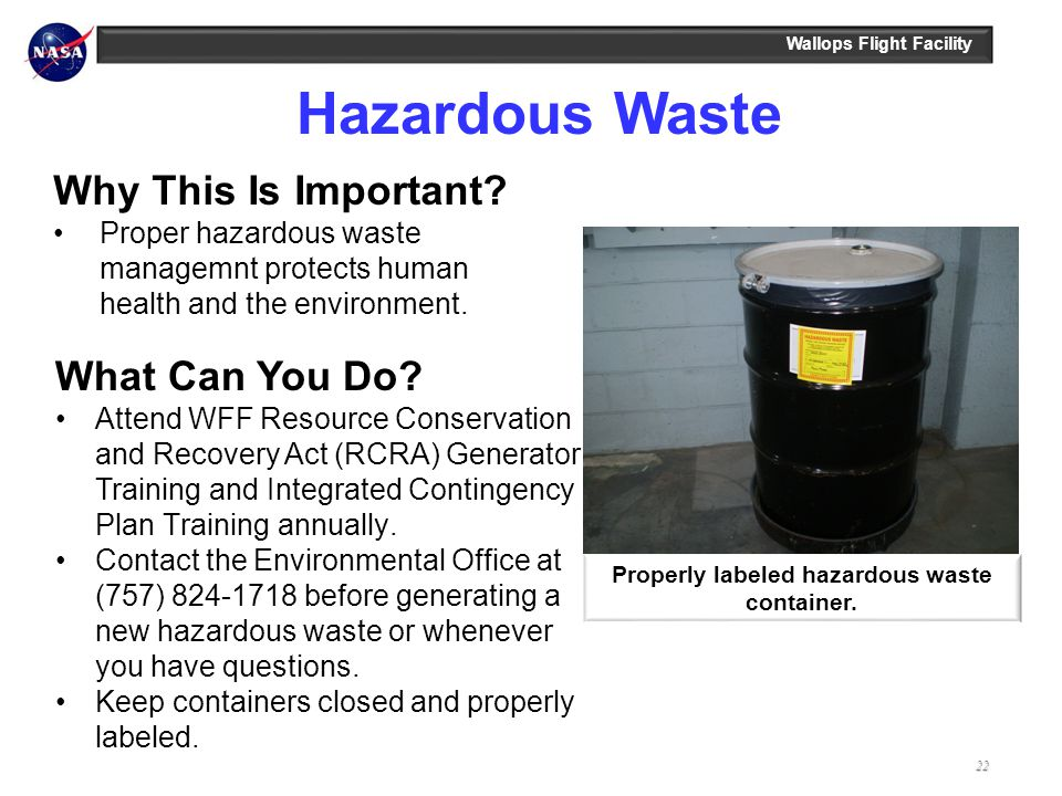 Wallops Flight Facility Hazardous Waste Properly labeled hazardous waste container. Why This Is Important? Proper hazardous waste managemnt protects h
