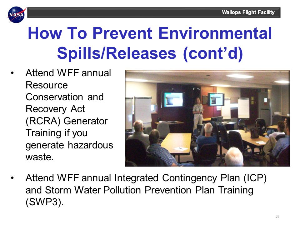 Wallops Flight Facility How To Prevent Environmental Spills/Releases (contd) Attend WFF annual Resource Conservation and Recovery Act (RCRA) Generator Training if you generate hazardous waste.