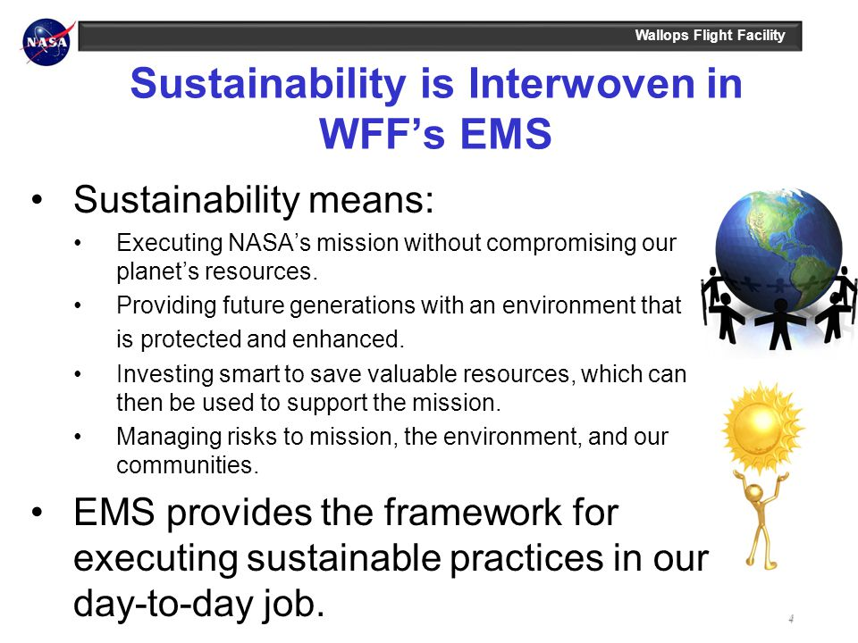 Wallops Flight Facility Sustainability is Interwoven in WFFs EMS Sustainability means: Executing NASAs mission without compromising our planets resour