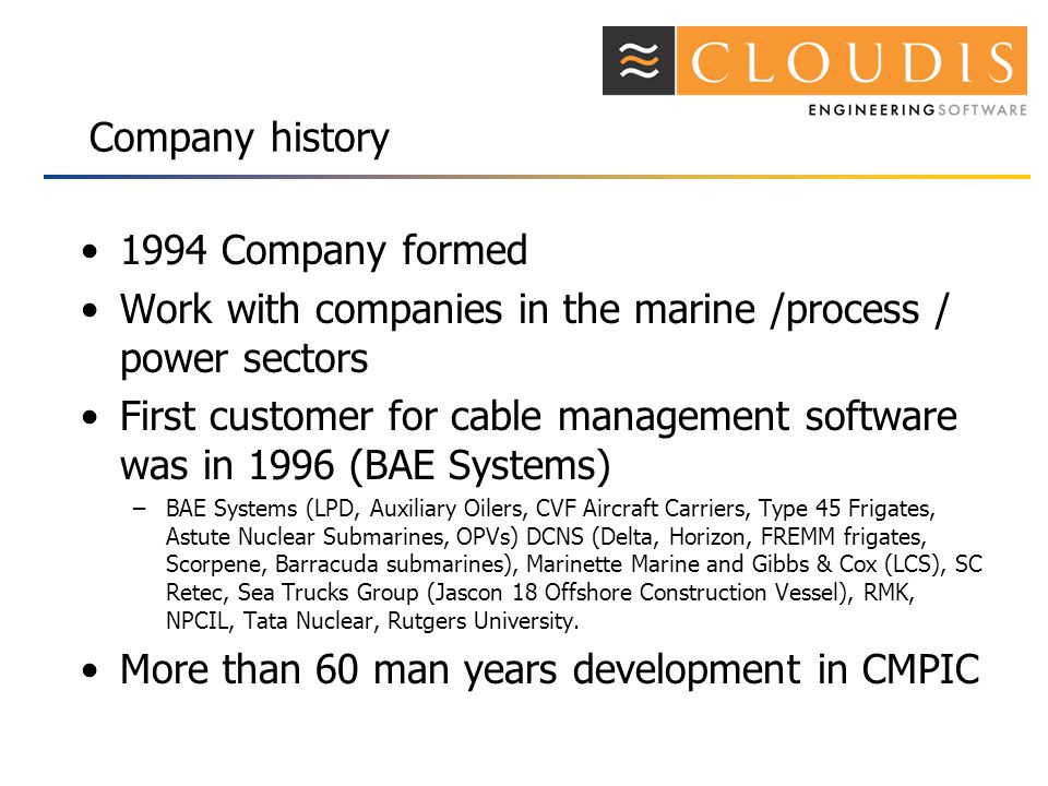 Company history 1994 Company formed Work with companies in the marine /process / power sectors First customer for cable management software was in 1996 (BAE Systems) –BAE Systems (LPD, Auxiliary Oilers, CVF Aircraft Carriers, Type 45 Frigates, Astute Nuclear Submarines, OPVs) DCNS (Delta, Horizon, FREMM frigates, Scorpene, Barracuda submarines), Marinette Marine and Gibbs & Cox (LCS), SC Retec, Sea Trucks Group (Jascon 18 Offshore Construction Vessel), RMK, NPCIL, Tata Nuclear, Rutgers University.