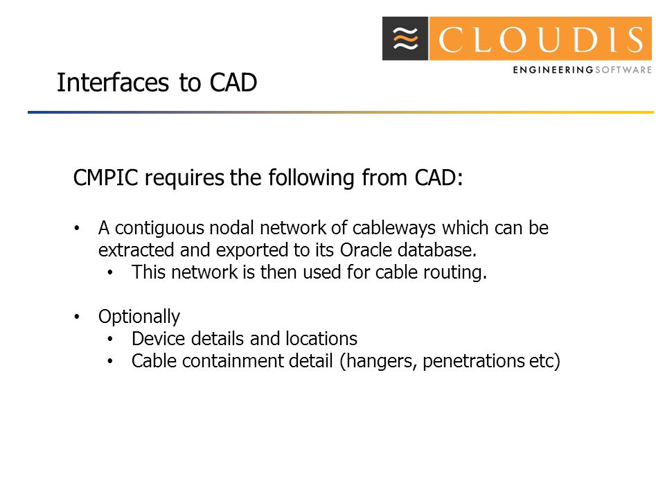 Interfaces to CAD CMPIC requires the following from CAD: A contiguous nodal network of cableways which can be extracted and exported to its Oracle database.