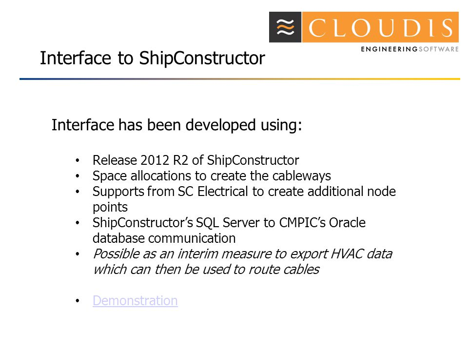 Interface to ShipConstructor Interface has been developed using: Release 2012 R2 of ShipConstructor Space allocations to create the cableways Supports from SC Electrical to create additional node points ShipConstructors SQL Server to CMPICs Oracle database communication Possible as an interim measure to export HVAC data which can then be used to route cables Demonstration
