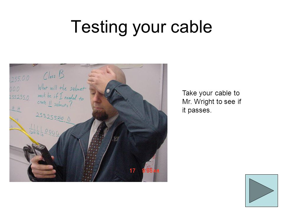 Testing your cable Take your cable to Mr. Wright to see if it passes.