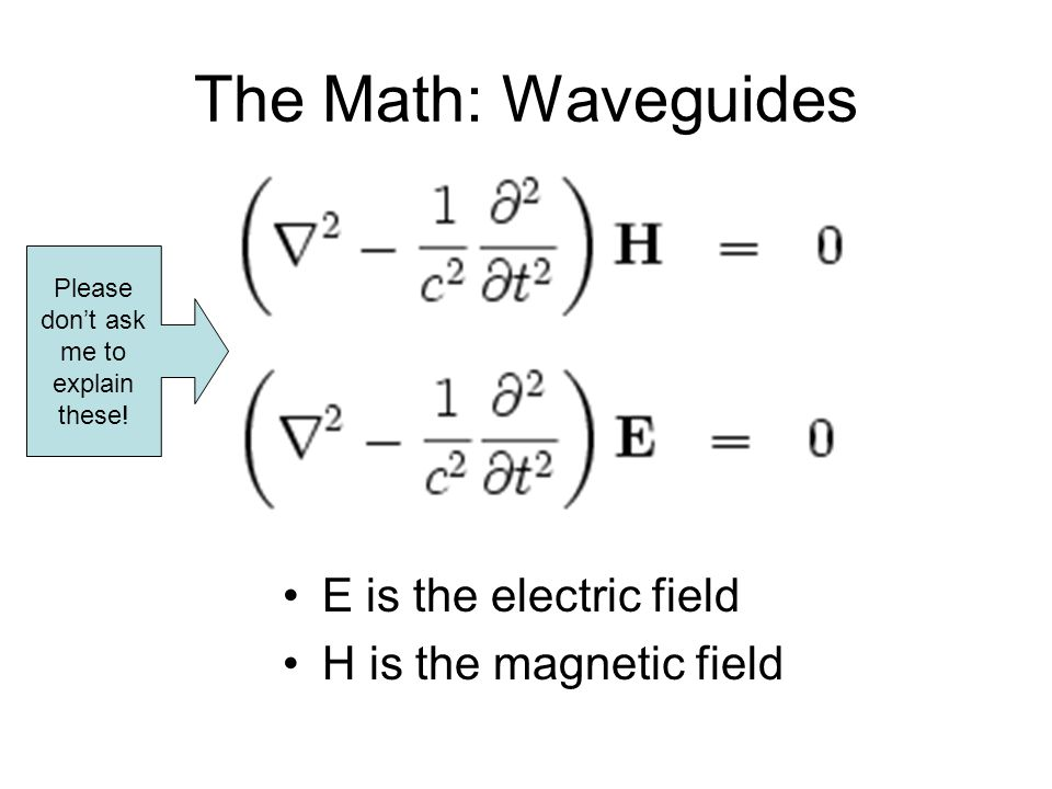 The Math: Waveguides E is the electric field H is the magnetic field Please dont ask me to explain these!
